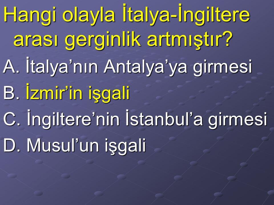 Hangi olayla İtalya-İngiltere arası gerginlik artmıştır? A. İtalya'nın Antalya'ya girmesi B. İzmir'in işgali C. İngiltere'nin İstanbul'a girmesi D. Mu