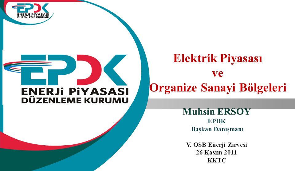 Elektrik Piyasası ve Organize Sanayi Bölgeleri Muhsin ERSOY EPDK Başkan Danışmanı V. OSB Enerji Zirvesi 26 Kasım 2011 KKTC