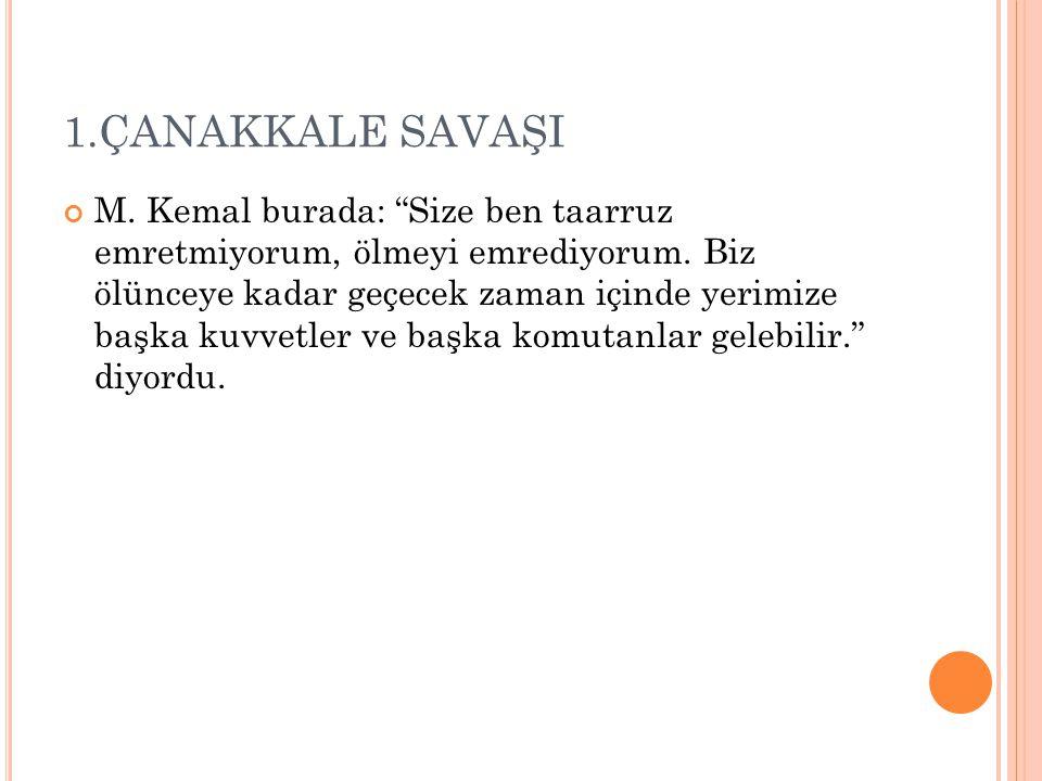 """1.ÇANAKKALE SAVAŞI M. Kemal burada: """"Size ben taarruz emretmiyorum, ölmeyi emrediyorum. Biz ölünceye kadar geçecek zaman içinde yerimize başka kuvvetl"""