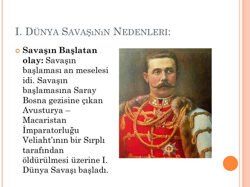I. D ÜNYA S AVAŞıNıN N EDENLERI : Savaşın Başlatan olay: Savaşın başlaması an meselesi idi. Savaşın başlamasına Saray Bosna gezisine çıkan Avusturya –