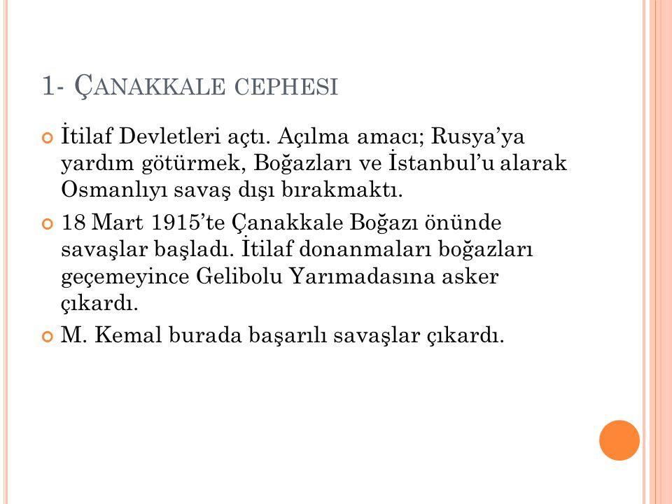 1- Ç ANAKKALE CEPHESI İtilaf Devletleri açtı. Açılma amacı; Rusya'ya yardım götürmek, Boğazları ve İstanbul'u alarak Osmanlıyı savaş dışı bırakmaktı.