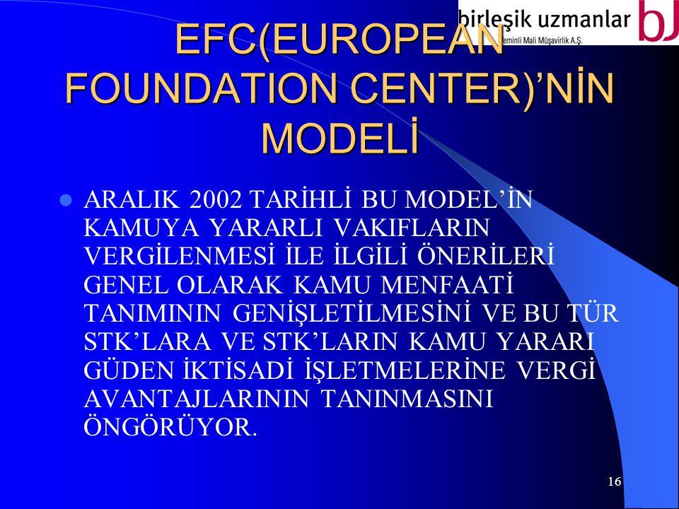 16 EFC(EUROPEAN FOUNDATION CENTER)'NİN MODELİ ARALIK 2002 TARİHLİ BU MODEL'İN KAMUYA YARARLI VAKIFLARIN VERGİLENMESİ İLE İLGİLİ ÖNERİLERİ GENEL OLARAK