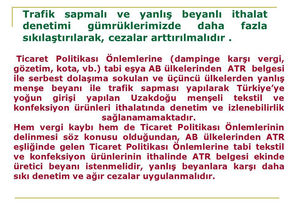 Ticaret Politikası Önlemlerine (dampinge karşı vergi, gözetim, kota, vb.) tabi eşya AB ülkelerinden ATR belgesi ile serbest dolaşıma sokulan ve üçüncü ülkelerden yanlış menşe beyanı ile trafik sapması yapılarak Türkiye'ye yoğun girişi yapılan Uzakdoğu menşeli tekstil ve konfeksiyon ürünleri ithalatında denetim ve izlenebilirlik sağlanamamaktadır.