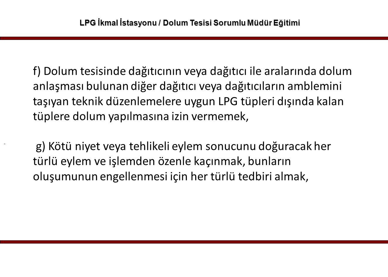 - LPG İkmal İstasyonu / Dolum Tesisi Sorumlu Müdür Eğitimi f) Dolum tesisinde dağıtıcının veya dağıtıcı ile aralarında dolum anlaşması bulunan diğer d
