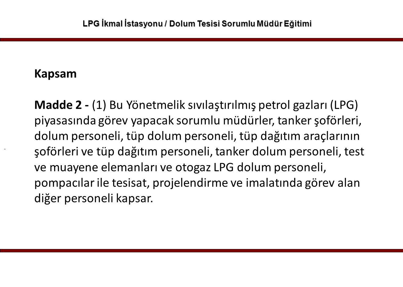 - LPG İkmal İstasyonu / Dolum Tesisi Sorumlu Müdür Eğitimi Kapsam Madde 2 - (1) Bu Yönetmelik sıvılaştırılmış petrol gazları (LPG) piyasasında görev y