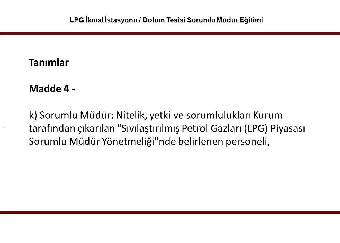 - LPG İkmal İstasyonu / Dolum Tesisi Sorumlu Müdür Eğitimi Tanımlar Madde 4 - k) Sorumlu Müdür: Nitelik, yetki ve sorumlulukları Kurum tarafından çıka