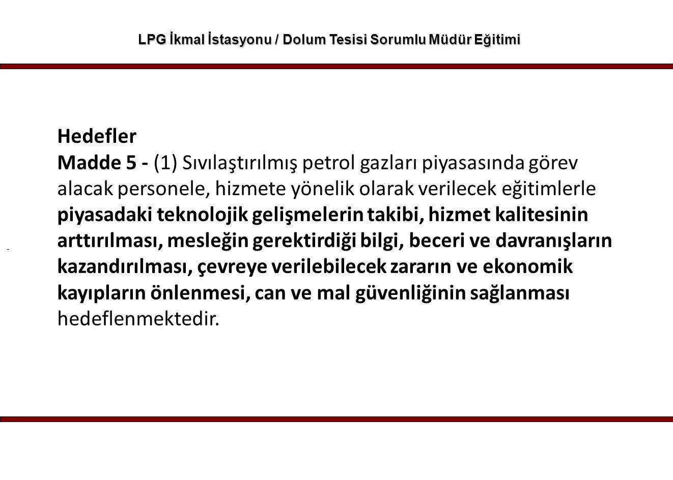 - LPG İkmal İstasyonu / Dolum Tesisi Sorumlu Müdür Eğitimi Hedefler Madde 5 - (1) Sıvılaştırılmış petrol gazları piyasasında görev alacak personele, h
