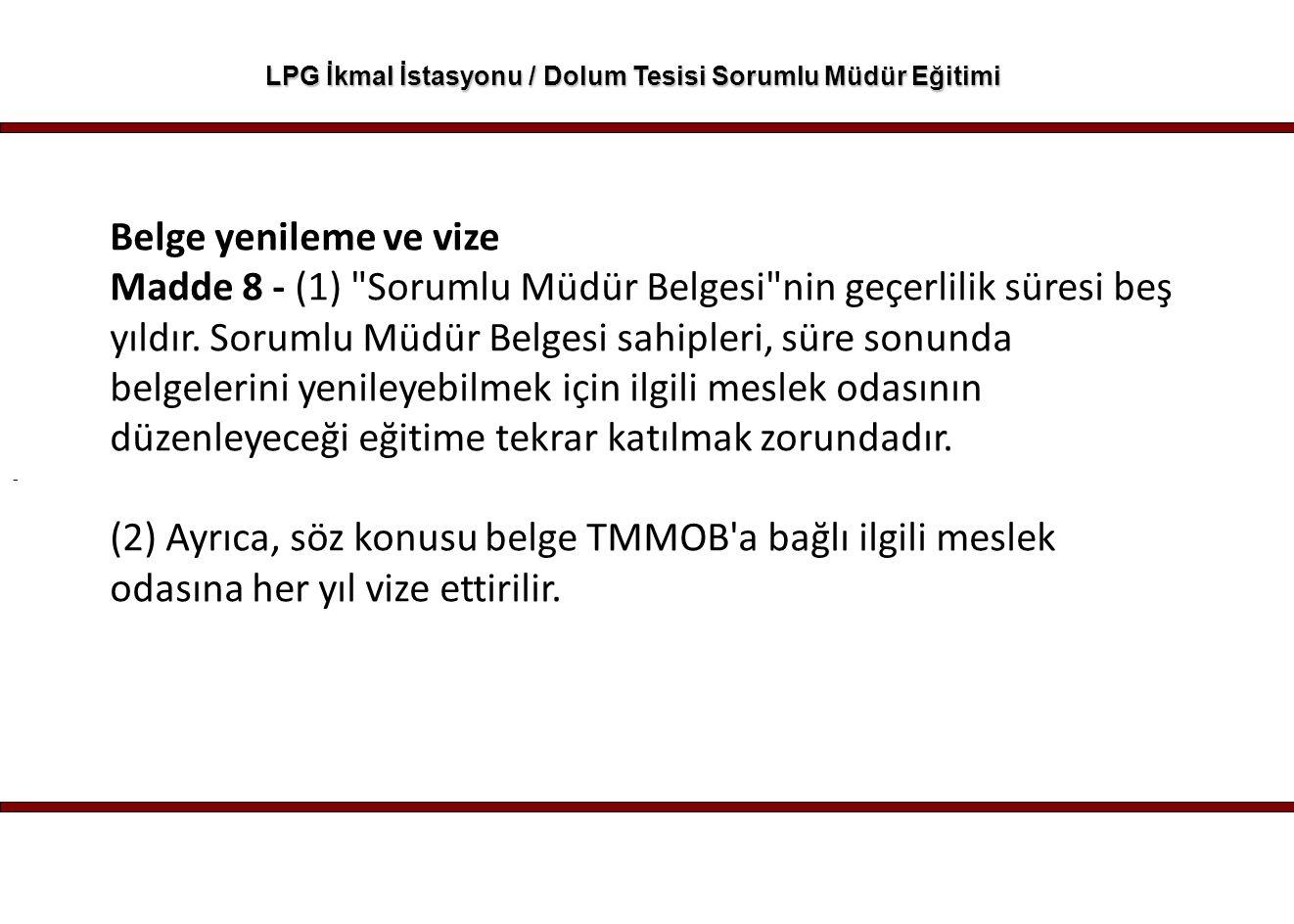 - LPG İkmal İstasyonu / Dolum Tesisi Sorumlu Müdür Eğitimi Belge yenileme ve vize Madde 8 - (1)