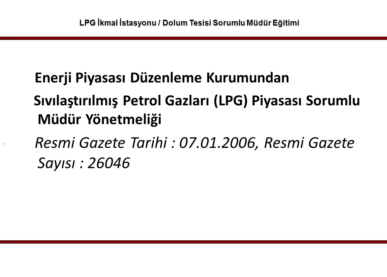 - LPG İkmal İstasyonu / Dolum Tesisi Sorumlu Müdür Eğitimi LPG Piyasası İle İlgili Teknik Düzenlemeler ve Uygulamalar 1) LPG Tesislerinin Kuruluşu İşletilmesi Ruhsatlandırılması 2) LPG Otogaz İstasyonu veya Dolum Tesisi Kişisel Koruyucu Malzeme Seçimi Kullanımı ve Uygulamaları 3) LPG Otogaz İstasyonu veya Dolum Tesisi Risk Analizi 4) LPG Otogaz İstasyonu veya Dolum Tesisi Ölçme ve Değerlendirme 5) LPG'nin Taşınması ve Depolanması