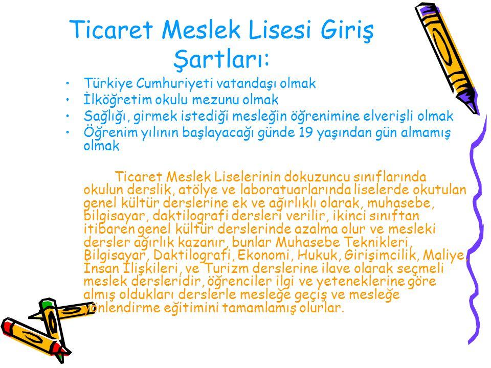 Ticaret Meslek Lisesi Giriş Şartları: Türkiye Cumhuriyeti vatandaşı olmak İlköğretim okulu mezunu olmak Sağlığı, girmek istediği mesleğin öğrenimine e