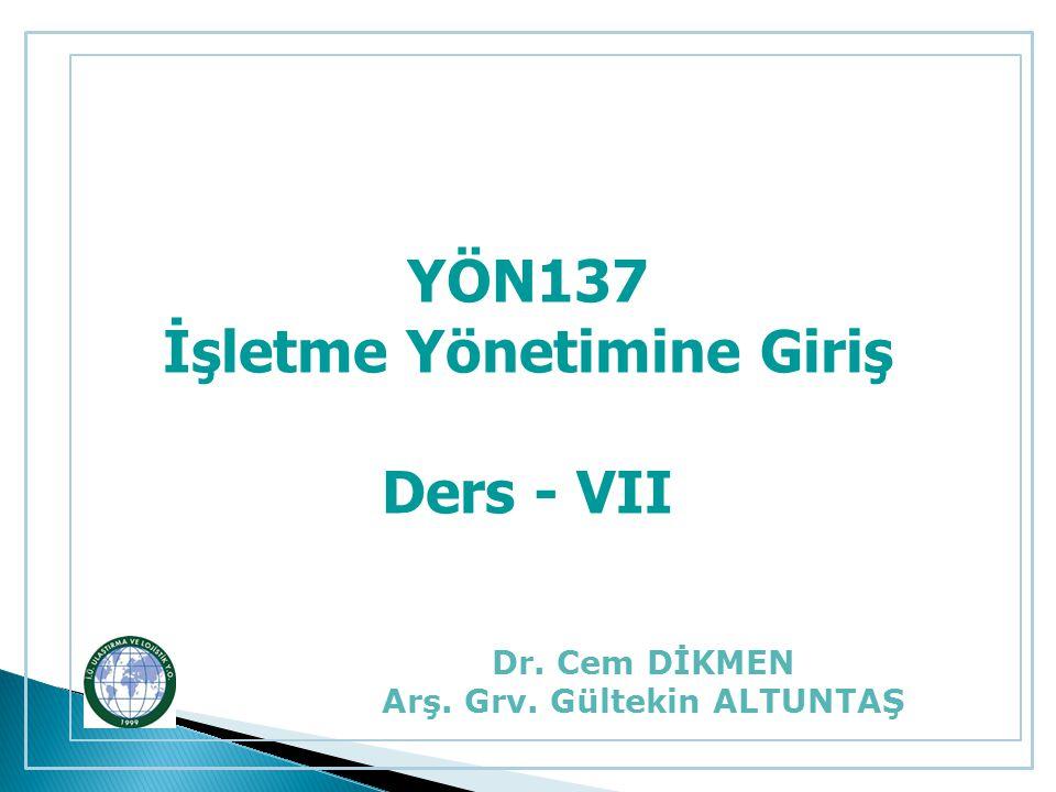 YÖN137 İşletme Yönetimine Giriş Ders - VII Dr. Cem DİKMEN Arş. Grv. Gültekin ALTUNTAŞ