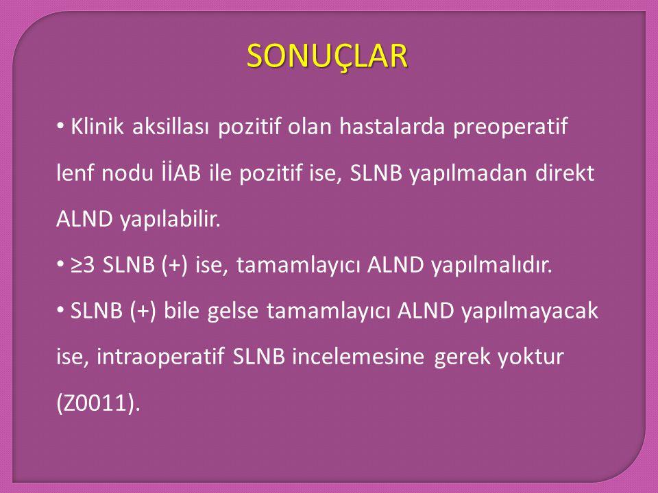 SONUÇLAR Klinik aksillası pozitif olan hastalarda preoperatif lenf nodu İİAB ile pozitif ise, SLNB yapılmadan direkt ALND yapılabilir. ≥3 SLNB (+) ise