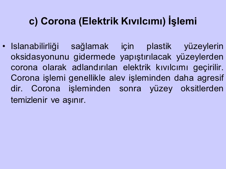 c) Corona (Elektrik Kıvılcımı) İşlemi Islanabilirliği sağlamak için plastik yüzeylerin oksidasyonunu gidermede yapıştırılacak yüzeylerden corona olara