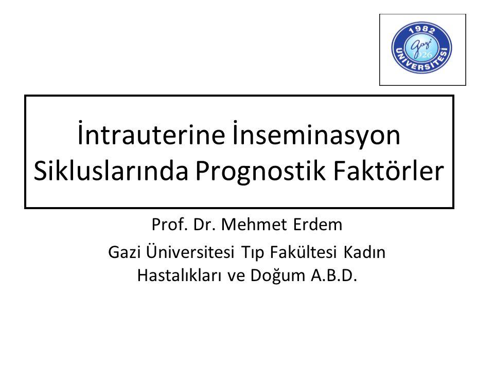 İntrauterine İnseminasyon Sikluslarında Prognostik Faktörler Prof. Dr. Mehmet Erdem Gazi Üniversitesi Tıp Fakültesi Kadın Hastalıkları ve Doğum A.B.D.
