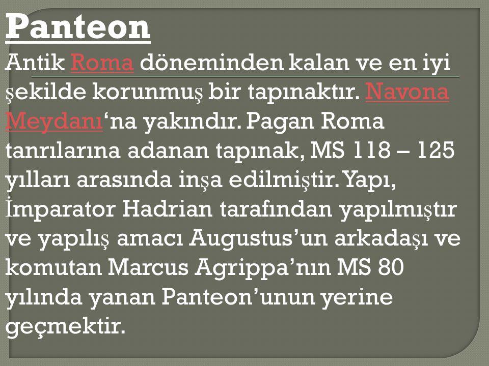 Panteon Antik Roma döneminden kalan ve en iyi ş ekilde korunmu ş bir tapınaktır. Navona Meydanı'na yakındır. Pagan Roma tanrılarına adanan tapınak, MS