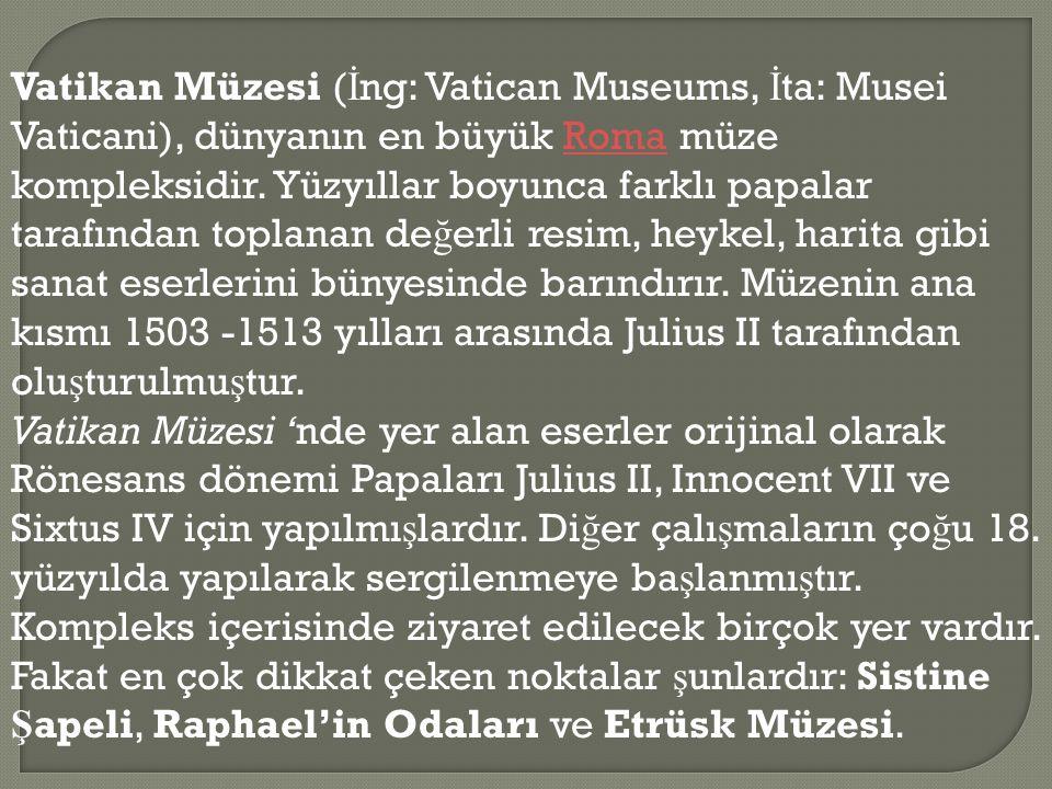 Vatikan Müzesi ( İ ng: Vatican Museums, İ ta: Musei Vaticani), dünyanın en büyük Roma müze kompleksidir. Yüzyıllar boyunca farklı papalar tarafından t