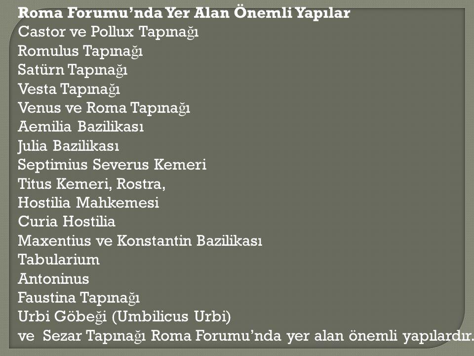 Roma Forumu'nda Yer Alan Önemli Yapılar Castor ve Pollux Tapına ğ ı Romulus Tapına ğ ı Satürn Tapına ğ ı Vesta Tapına ğ ı Venus ve Roma Tapına ğ ı Aem
