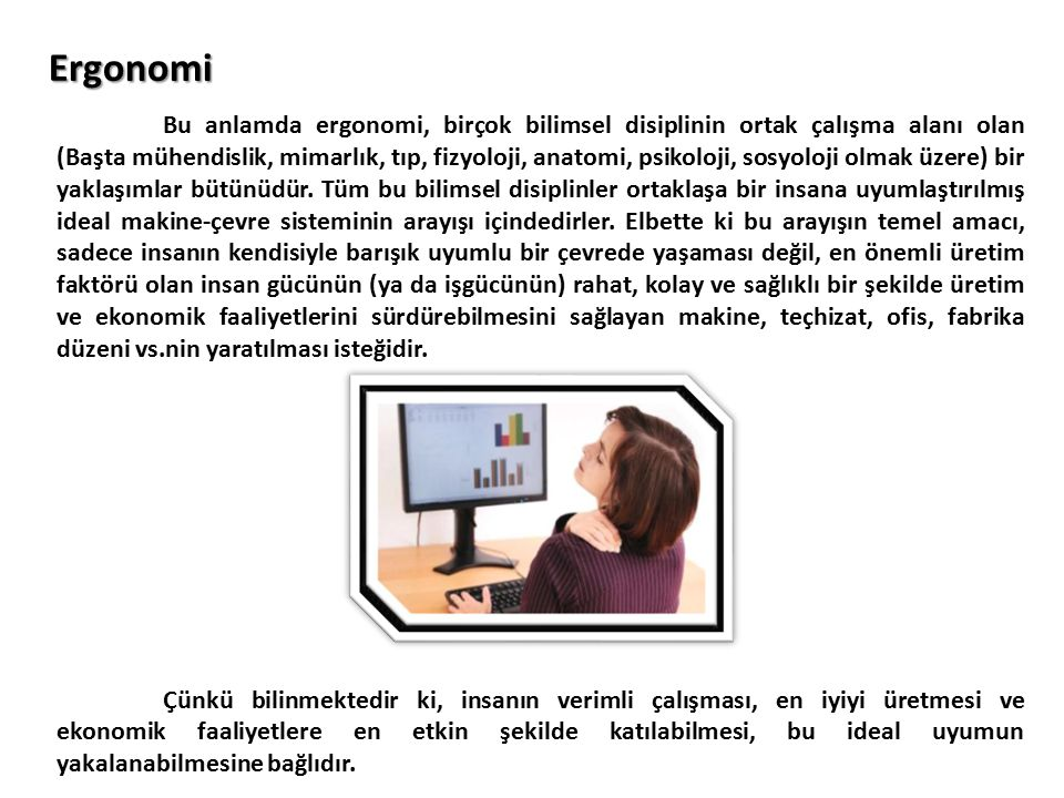 Bu anlamda ergonomi, birçok bilimsel disiplinin ortak çalışma alanı olan (Başta mühendislik, mimarlık, tıp, fizyoloji, anatomi, psikoloji, sosyoloji o