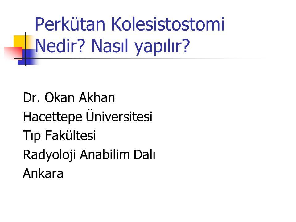Perkütan Kolesistostomi Nedir? Nasıl yapılır? Dr. Okan Akhan Hacettepe Üniversitesi Tıp Fakültesi Radyoloji Anabilim Dalı Ankara