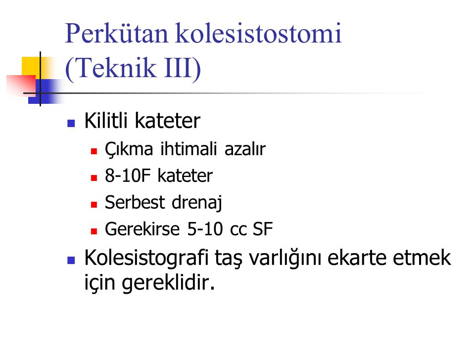 Perkütan kolesistostomi (Teknik III) Kilitli kateter Çıkma ihtimali azalır 8-10F kateter Serbest drenaj Gerekirse 5-10 cc SF Kolesistografi taş varlığ
