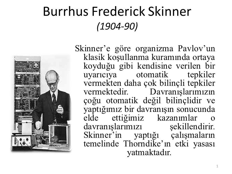 Burrhus Frederick Skinner (1904-90) Skinner'e göre organizma Pavlov'un klasik koşullanma kuramında ortaya koyduğu gibi kendisine verilen bir uyarıcıya otomatik tepkiler vermekten daha çok bilinçli tepkiler vermektedir.