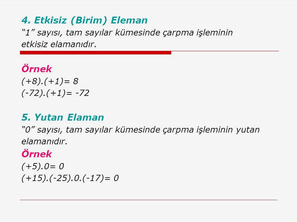 """4. Etkisiz (Birim) Eleman """"1"""" sayısı, tam sayılar kümesinde çarpma işleminin etkisiz elamanıdır. Örnek (+8).(+1)= 8 (-72).(+1)= -72 5. Yutan Elaman """"0"""