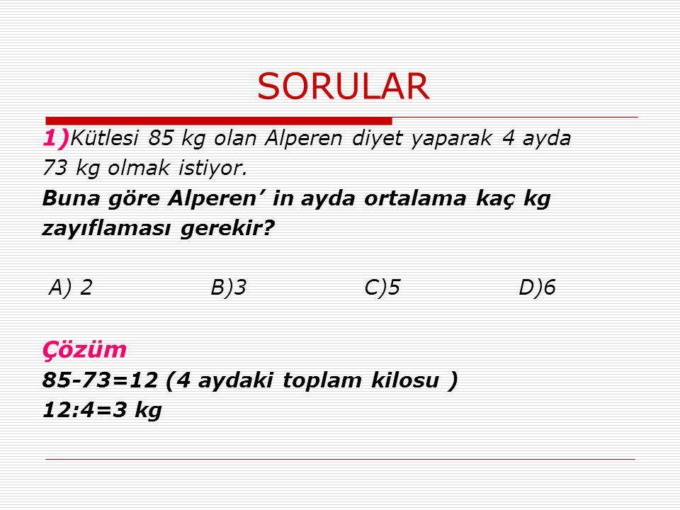 SORULAR 1) Kütlesi 85 kg olan Alperen diyet yaparak 4 ayda 73 kg olmak istiyor. Buna göre Alperen' in ayda ortalama kaç kg zayıflaması gerekir? A) 2 B