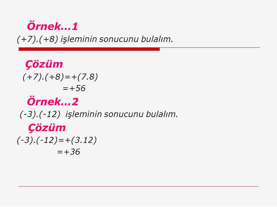Örnek…1 (+7).(+8) işleminin sonucunu bulalım. Çözüm (+7).(+8)=+(7.8) =+56 Örnek…2 (-3).(-12) işleminin sonucunu bulalım. Çözüm (-3).(-12)=+(3.12) =+36