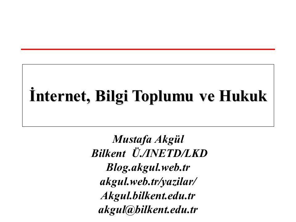 Mustafa Akgül Bilkent Ü./INETD/LKD Blog.akgul.web.tr akgul.web.tr/yazilar/ Akgul.bilkent.edu.tr akgul@bilkent.edu.tr İnternet, Bilgi Toplumu ve Hukuk