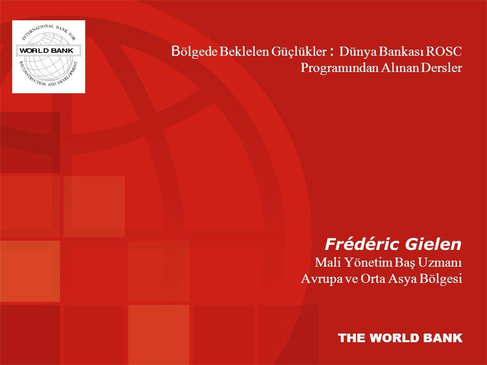 Frédéric Gielen Mali Yönetim Baş Uzmanı Avrupa ve Orta Asya Bölgesi THE WORLD BANK B ölgede Beklelen Güçlükler : Dünya Bankası ROSC Programından Alınan Dersler