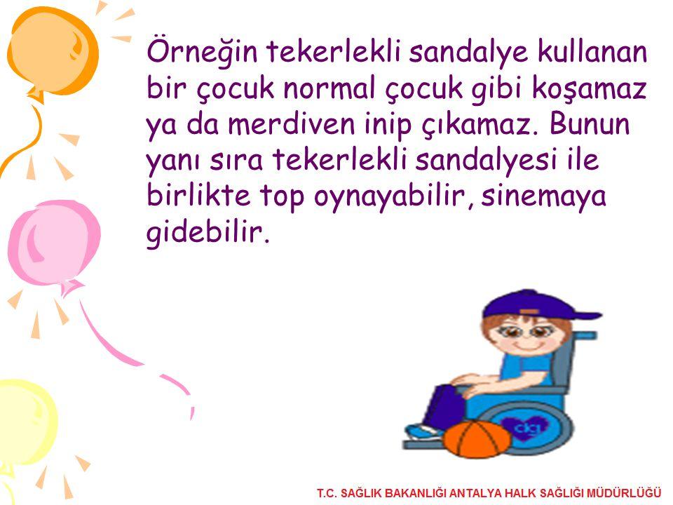 Örneğin tekerlekli sandalye kullanan bir çocuk normal çocuk gibi koşamaz ya da merdiven inip çıkamaz. Bunun yanı sıra tekerlekli sandalyesi ile birlik