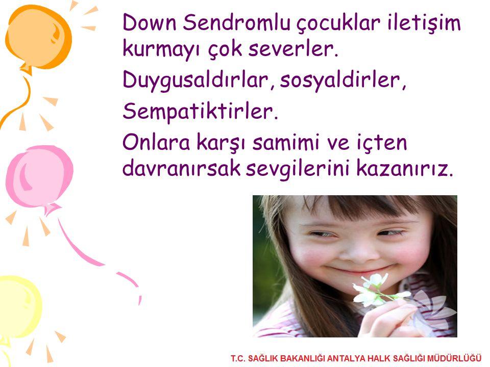 Down Sendromlu çocuklar iletişim kurmayı çok severler. Duygusaldırlar, sosyaldirler, Sempatiktirler. Onlara karşı samimi ve içten davranırsak sevgiler