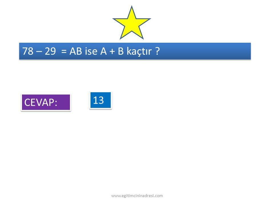 78 – 29 = AB ise A + B kaçtır ? 13 CEVAP: www.egitimcininadresi.com
