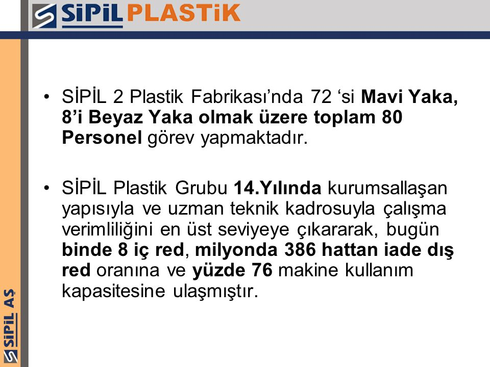 SİPİL 2 Plastik Fabrikası'nda 72 'si Mavi Yaka, 8'i Beyaz Yaka olmak üzere toplam 80 Personel görev yapmaktadır. SİPİL Plastik Grubu 14.Yılında kurums