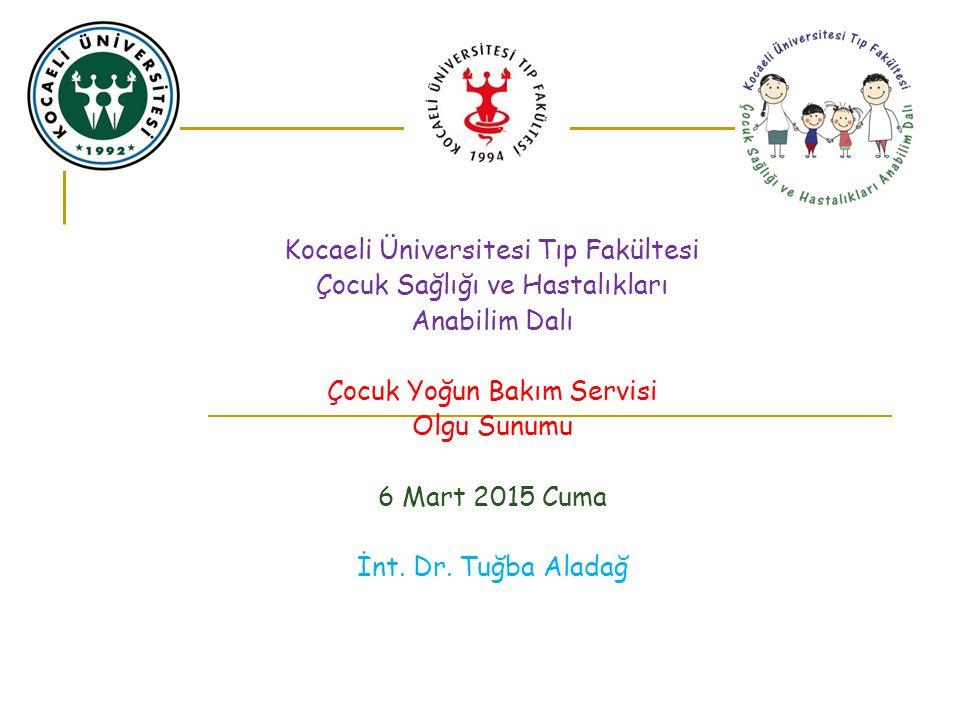 Kocaeli Üniversitesi Tıp Fakültesi Çocuk Sağlığı ve Hastalıkları Anabilim Dalı Çocuk Yoğun Bakım Servisi Olgu Sunumu 6 MART 2015 Cuma İnt.