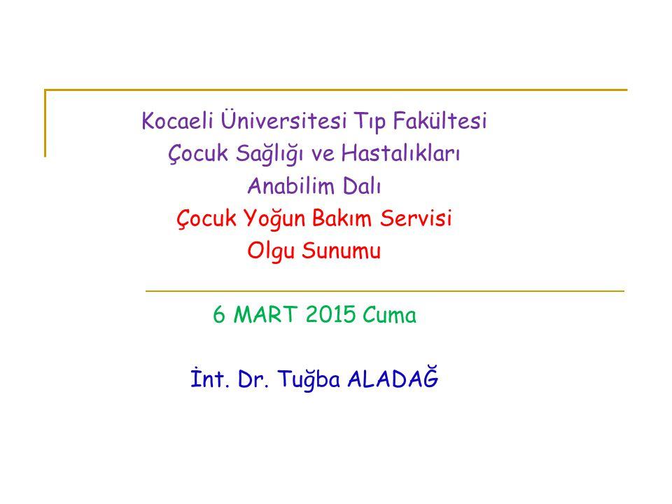Kocaeli Üniversitesi Tıp Fakültesi Çocuk Sağlığı ve Hastalıkları Anabilim Dalı Çocuk Yoğun Bakım Servisi Olgu Sunumu 6 MART 2015 Cuma İnt. Dr. Tuğba A