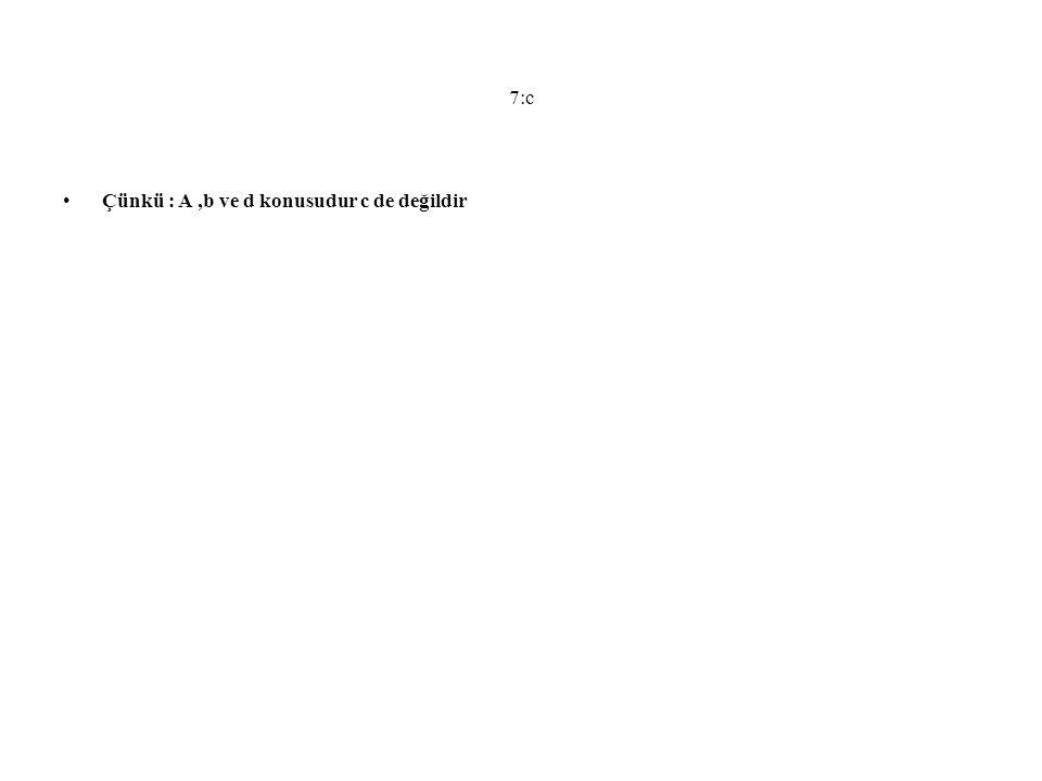 7:c Çünkü : A,b ve d konusudur c de değildir