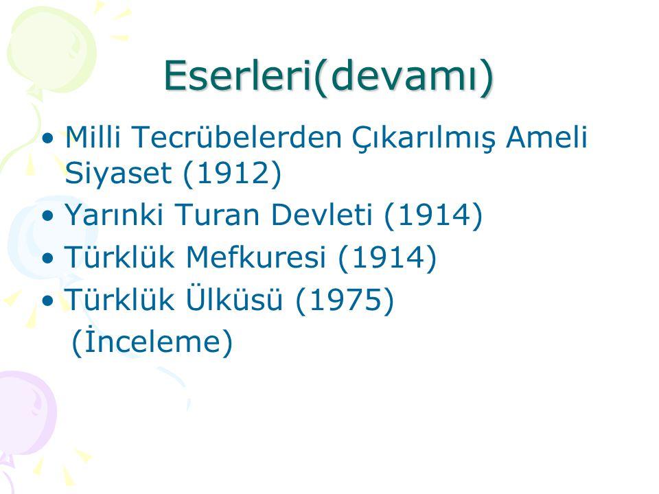 Eserleri(devamı)  Milli Tecrübelerden Çıkarılmış Ameli Siyaset (1912) Yarınki Turan Devleti (1914) Türklük Mefkuresi (1914) Türklük Ülküsü (1975) (İn
