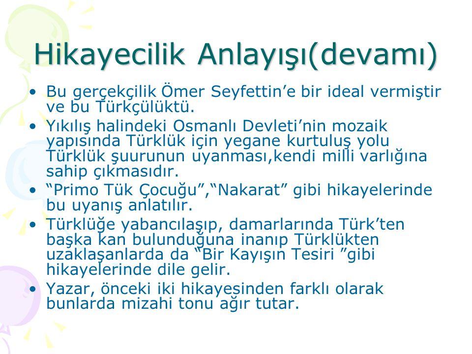 Hikayecilik Anlayışı(devamı)  Bu gerçekçilik Ömer Seyfettin'e bir ideal vermiştir ve bu Türkçülüktü. Yıkılış halindeki Osmanlı Devleti'nin mozaik yap