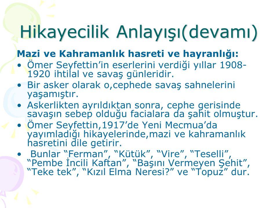 Hikayecilik Anlayışı(devamı)  Mazi ve Kahramanlık hasreti ve hayranlığı: Ömer Seyfettin'in eserlerini verdiği yıllar 1908- 1920 ihtilal ve savaş günl