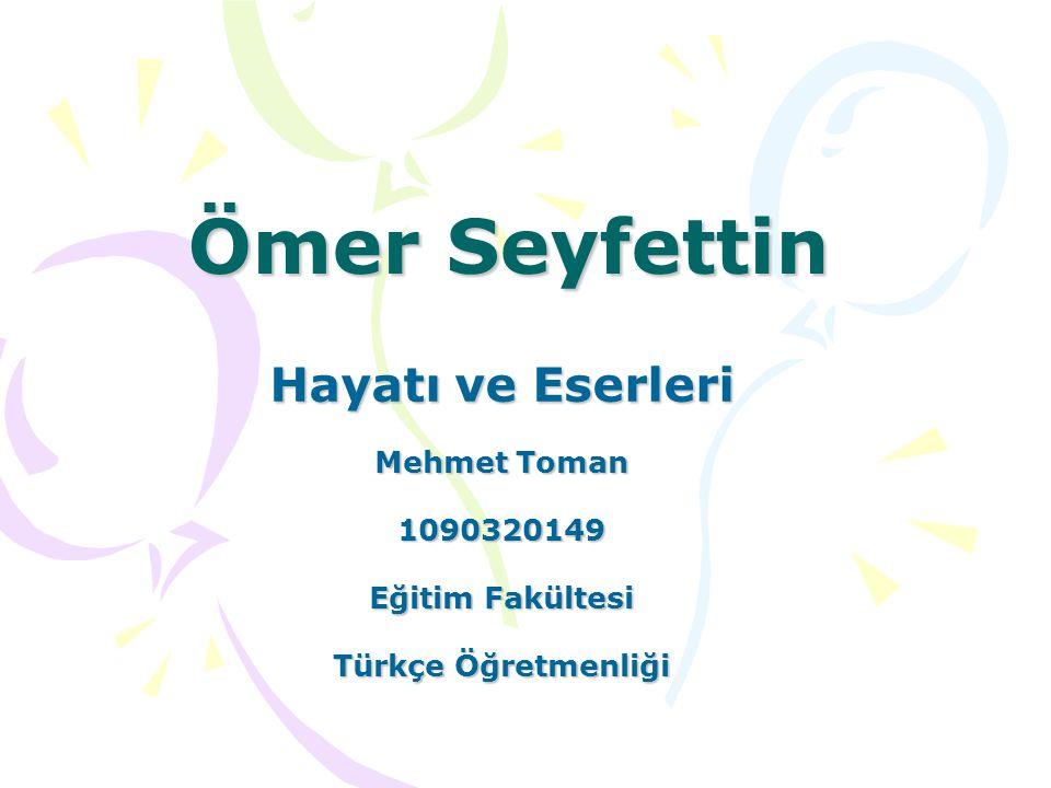 Ömer Seyfettin Hayatı ve Eserleri Mehmet Toman 1090320149 Eğitim Fakültesi Türkçe Öğretmenliği