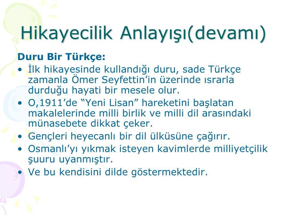 Hikayecilik Anlayışı(devamı)  Duru Bir Türkçe: İlk hikayesinde kullandığı duru, sade Türkçe zamanla Ömer Seyfettin'in üzerinde ısrarla durduğu hayati