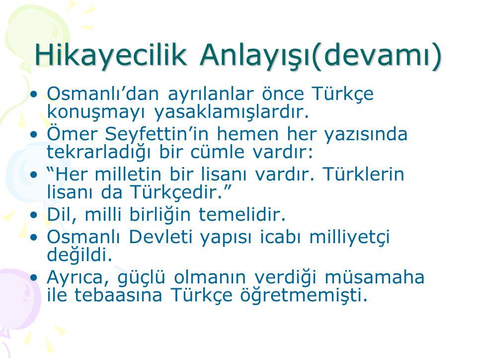Hikayecilik Anlayışı(devamı)  Osmanlı'dan ayrılanlar önce Türkçe konuşmayı yasaklamışlardır. Ömer Seyfettin'in hemen her yazısında tekrarladığı bir c