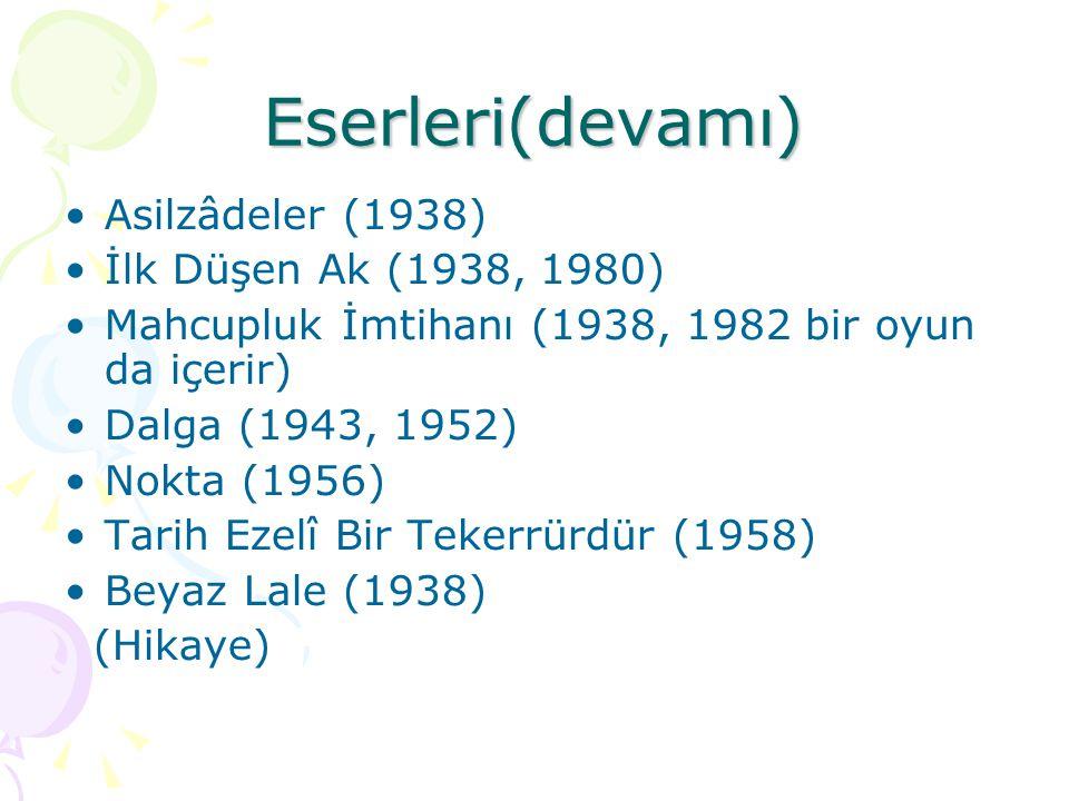 Eserleri(devamı)  Asilzâdeler (1938) İlk Düşen Ak (1938, 1980) Mahcupluk İmtihanı (1938, 1982 bir oyun da içerir)  Dalga (1943, 1952) Nokta (1956) T