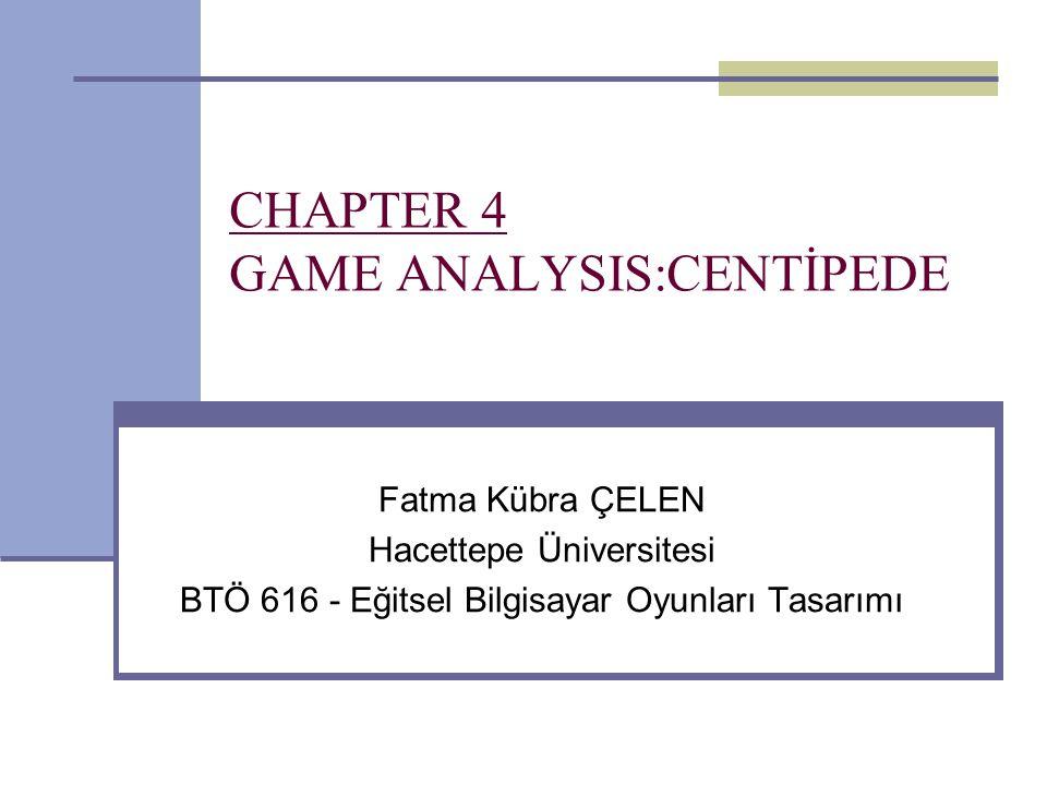 CHAPTER 4 GAME ANALYSIS:CENTİPEDE Fatma Kübra ÇELEN Hacettepe Üniversitesi BTÖ 616 - Eğitsel Bilgisayar Oyunları Tasarımı