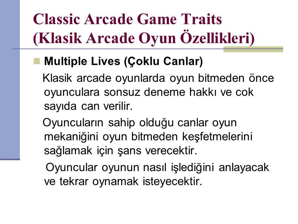 Classic Arcade Game Traits (Klasik Arcade Oyun Özellikleri) Multiple Lives (Çoklu Canlar) Klasik arcade oyunlarda oyun bitmeden önce oyunculara sonsuz deneme hakkı ve cok sayıda can verilir.