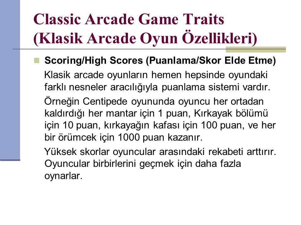 Classic Arcade Game Traits (Klasik Arcade Oyun Özellikleri) Scoring/High Scores (Puanlama/Skor Elde Etme) Klasik arcade oyunların hemen hepsinde oyundaki farklı nesneler aracılığıyla puanlama sistemi vardır.