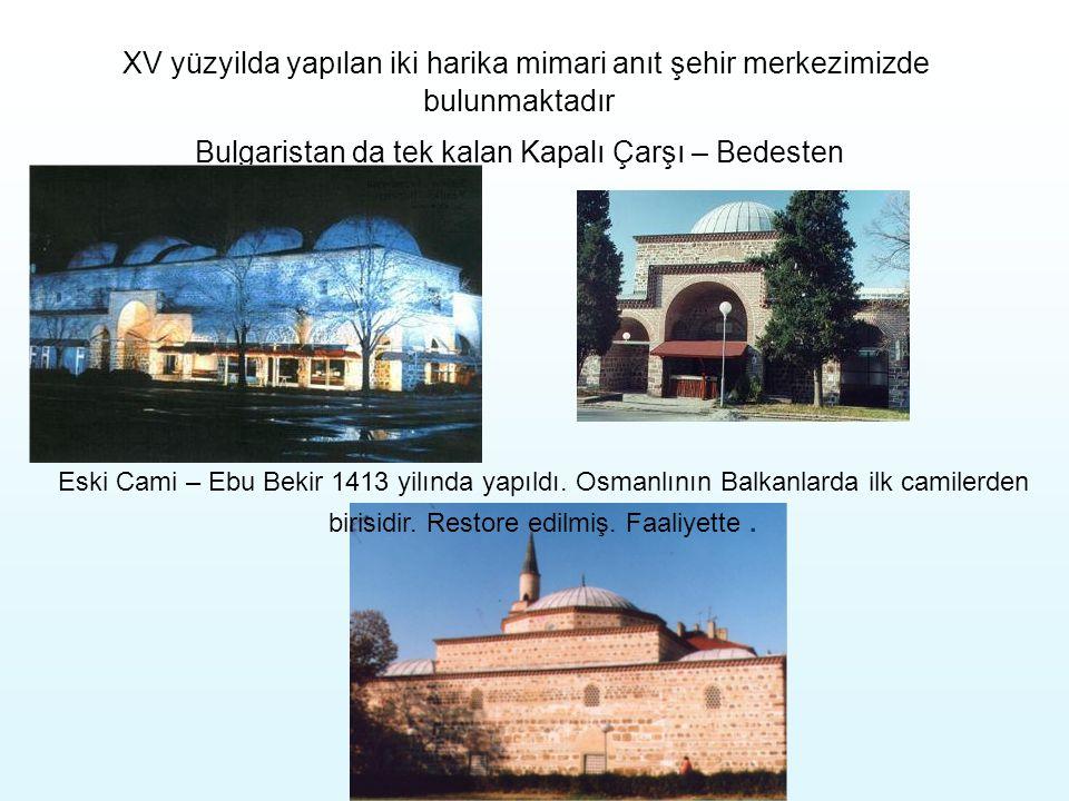 XV yüzyilda yapılan iki harika mimari anıt şehir merkezimizde bulunmaktadır Bulgaristan da tek kalan Kapalı Çarşı – Bedesten Eski Cami – Ebu Bekir 1413 yilında yapıldı.