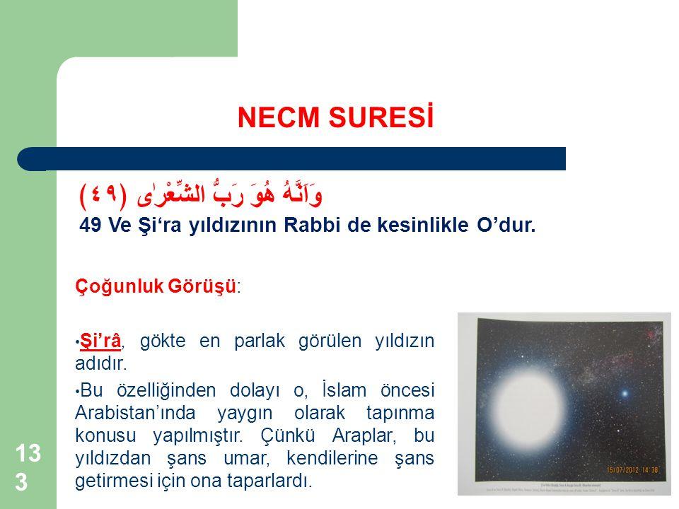 133 NECM SURESİ وَاَنَّهُ هُوَ رَبُّ الشِّعْرٰى ﴿٤٩﴾ 49 Ve Şi'ra yıldızının Rabbi de kesinlikle O'dur. Çoğunluk Görüşü: Şi'râ, gökte en parlak görülen