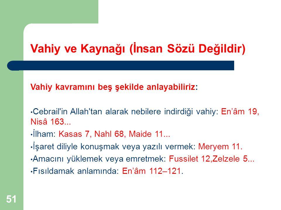 51 Vahiy ve Kaynağı (İnsan Sözü Değildir) Vahiy kavramını beş şekilde anlayabiliriz: Cebrail'in Allah'tan alarak nebilere indirdiği vahiy: En'âm 19, N